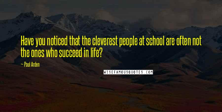 Paul Arden quotes: Have you noticed that the cleverest people at school are often not the ones who succeed in life?
