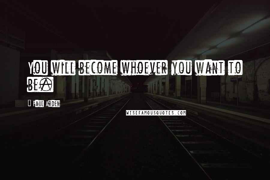 Paul Arden quotes: You will become whoever you want to be.