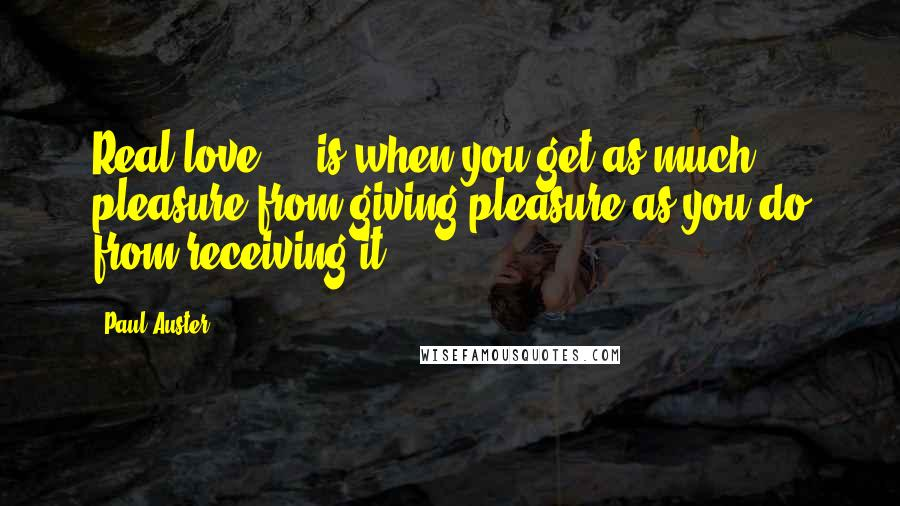 Paul Auster quotes: Real love ... is when you get as much pleasure from giving pleasure as you do from receiving it.