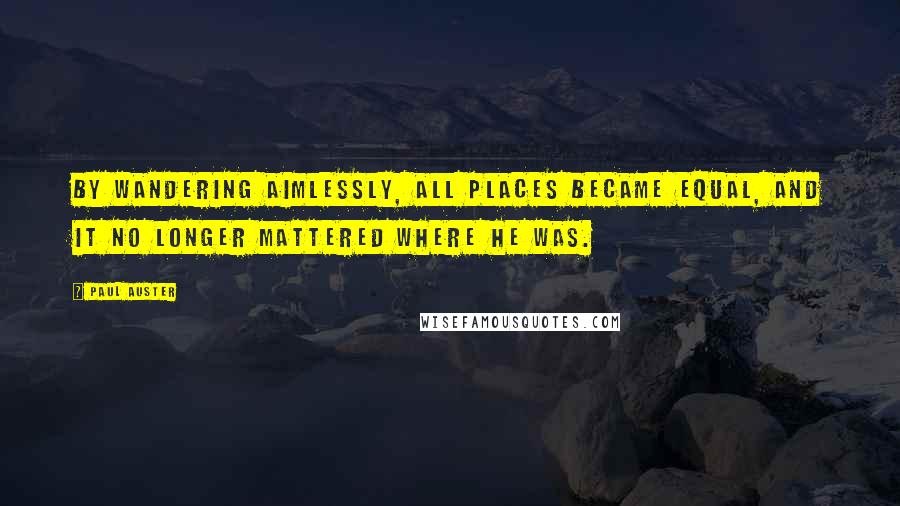 Paul Auster quotes: By wandering aimlessly, all places became equal, and it no longer mattered where he was.