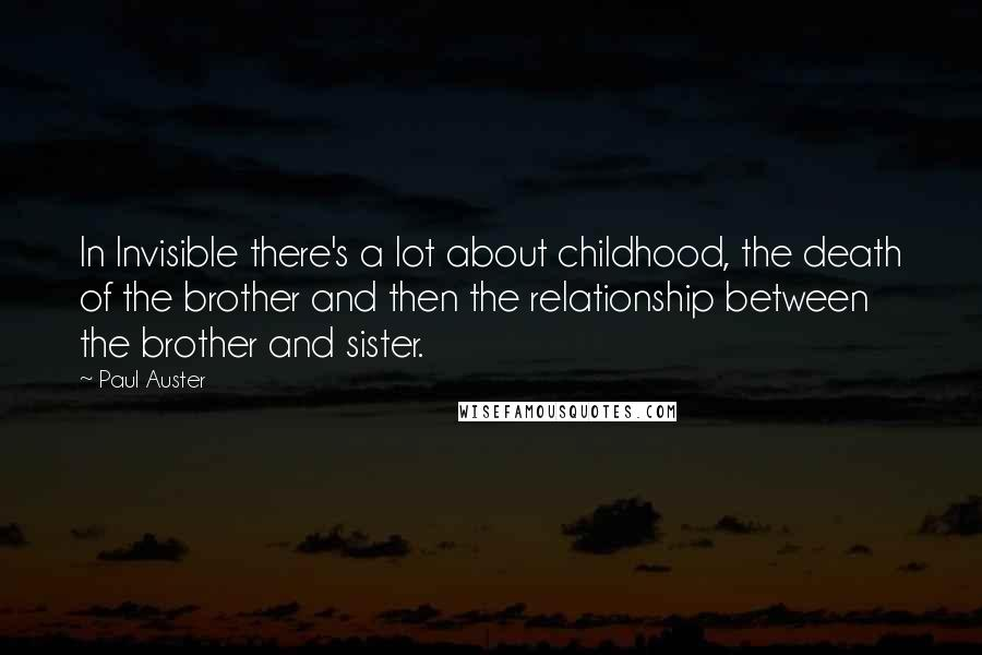 Paul Auster quotes: In Invisible there's a lot about childhood, the death of the brother and then the relationship between the brother and sister.
