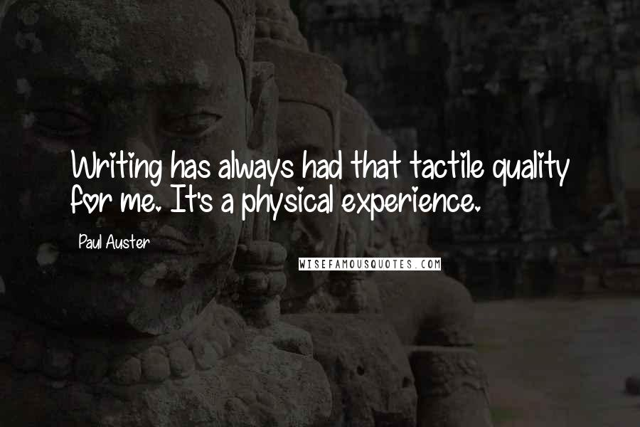 Paul Auster quotes: Writing has always had that tactile quality for me. It's a physical experience.