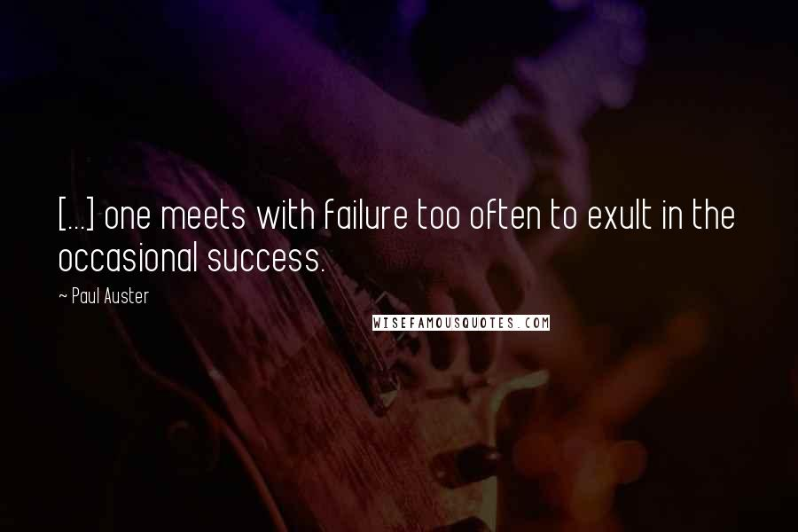 Paul Auster quotes: [...] one meets with failure too often to exult in the occasional success.