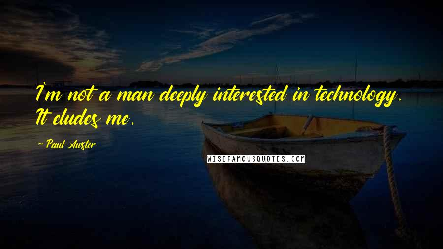 Paul Auster quotes: I'm not a man deeply interested in technology. It eludes me.