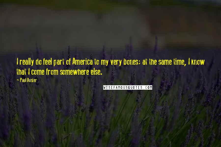 Paul Auster quotes: I really do feel part of America to my very bones; at the same time, I know that I come from somewhere else.