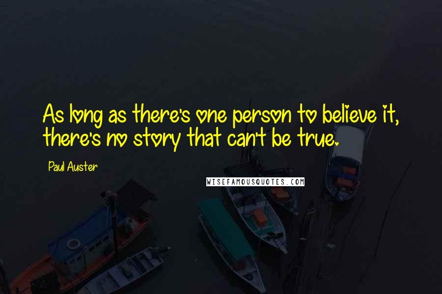 Paul Auster quotes: As long as there's one person to believe it, there's no story that can't be true.