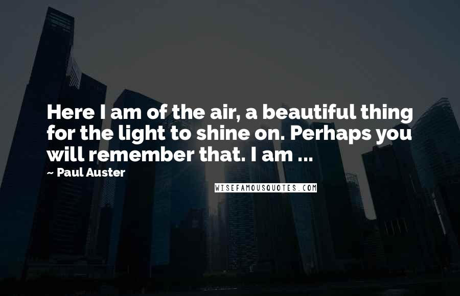 Paul Auster quotes: Here I am of the air, a beautiful thing for the light to shine on. Perhaps you will remember that. I am ...