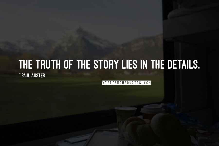 Paul Auster quotes: The truth of the story lies in the details.