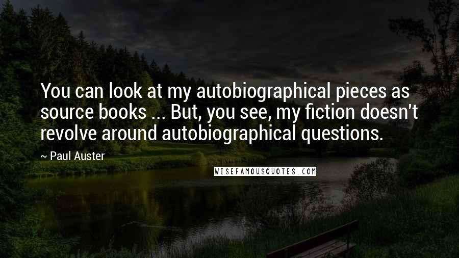 Paul Auster quotes: You can look at my autobiographical pieces as source books ... But, you see, my fiction doesn't revolve around autobiographical questions.