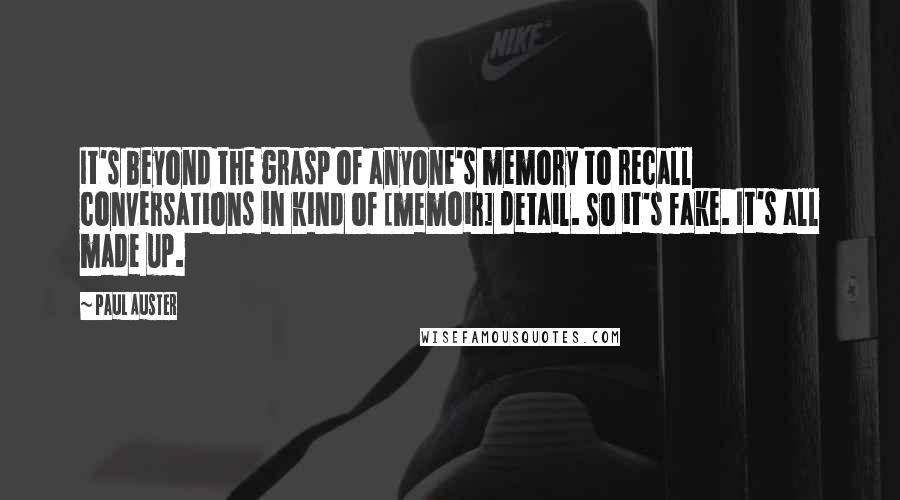 Paul Auster quotes: It's beyond the grasp of anyone's memory to recall conversations in kind of [memoir] detail. So it's fake. It's all made up.