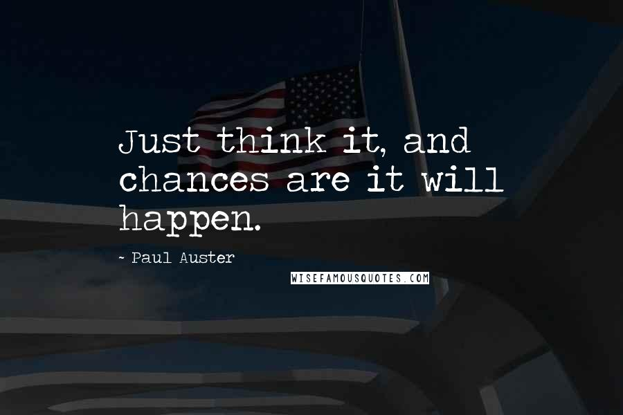 Paul Auster quotes: Just think it, and chances are it will happen.