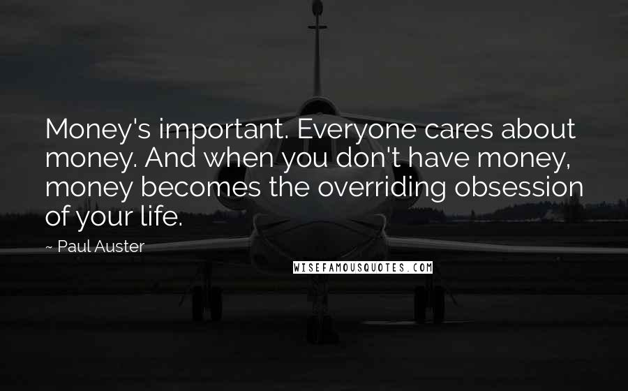 Paul Auster quotes: Money's important. Everyone cares about money. And when you don't have money, money becomes the overriding obsession of your life.