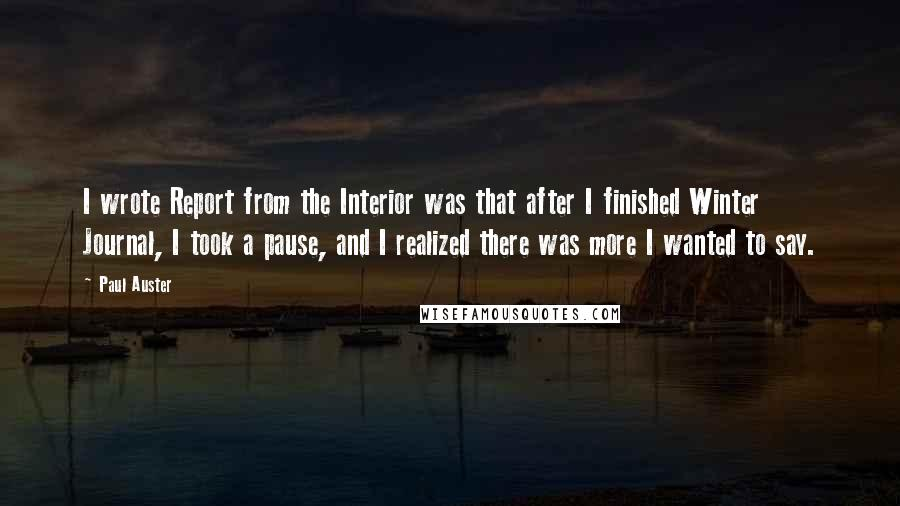 Paul Auster quotes: I wrote Report from the Interior was that after I finished Winter Journal, I took a pause, and I realized there was more I wanted to say.