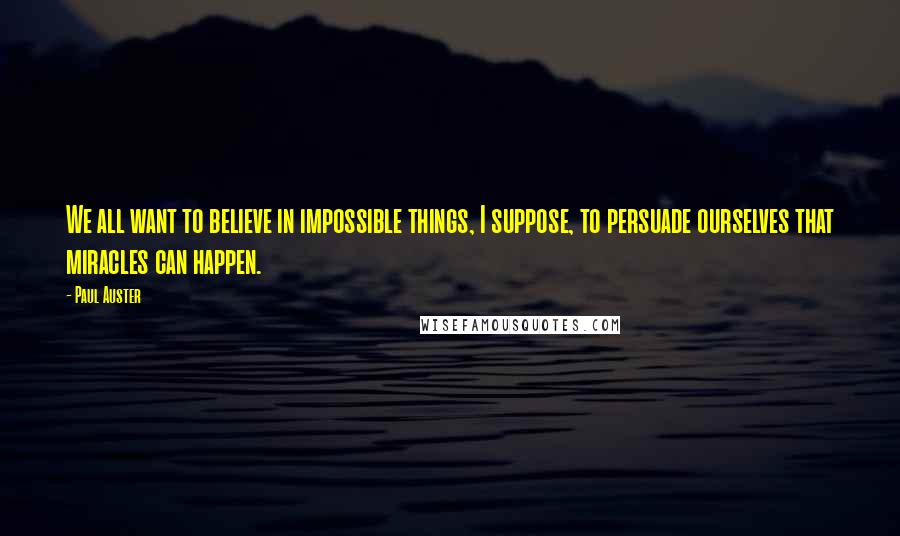 Paul Auster quotes: We all want to believe in impossible things, I suppose, to persuade ourselves that miracles can happen.