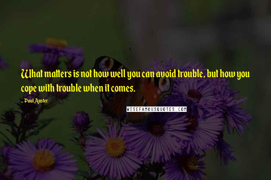 Paul Auster quotes: What matters is not how well you can avoid trouble, but how you cope with trouble when it comes.