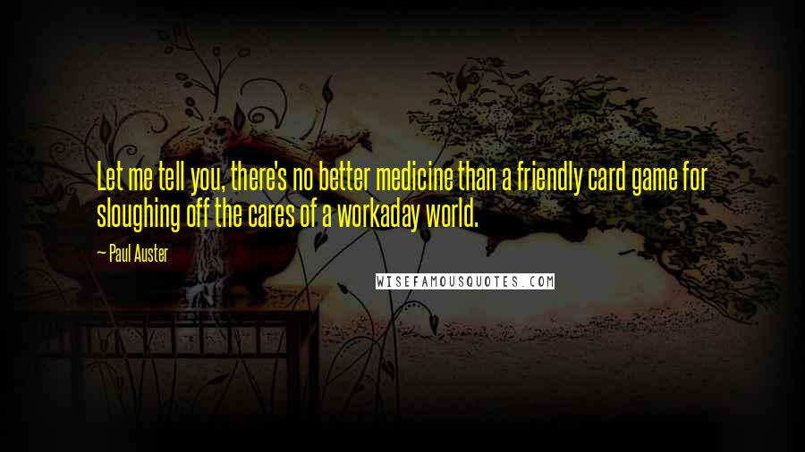 Paul Auster quotes: Let me tell you, there's no better medicine than a friendly card game for sloughing off the cares of a workaday world.