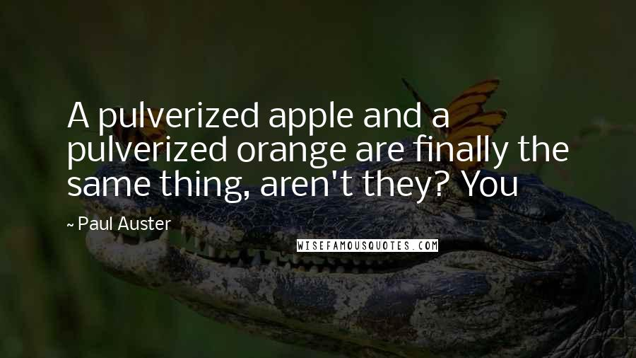 Paul Auster quotes: A pulverized apple and a pulverized orange are finally the same thing, aren't they? You