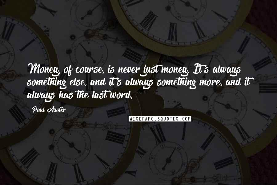 Paul Auster quotes: Money, of course, is never just money. It's always something else, and it's always something more, and it always has the last word.