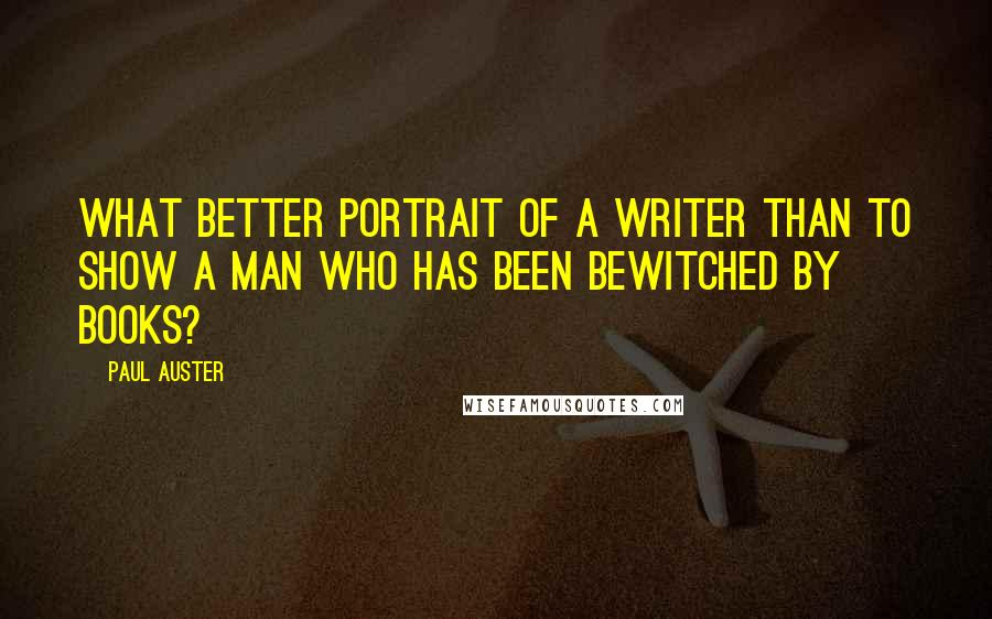 Paul Auster quotes: What better portrait of a writer than to show a man who has been bewitched by books?