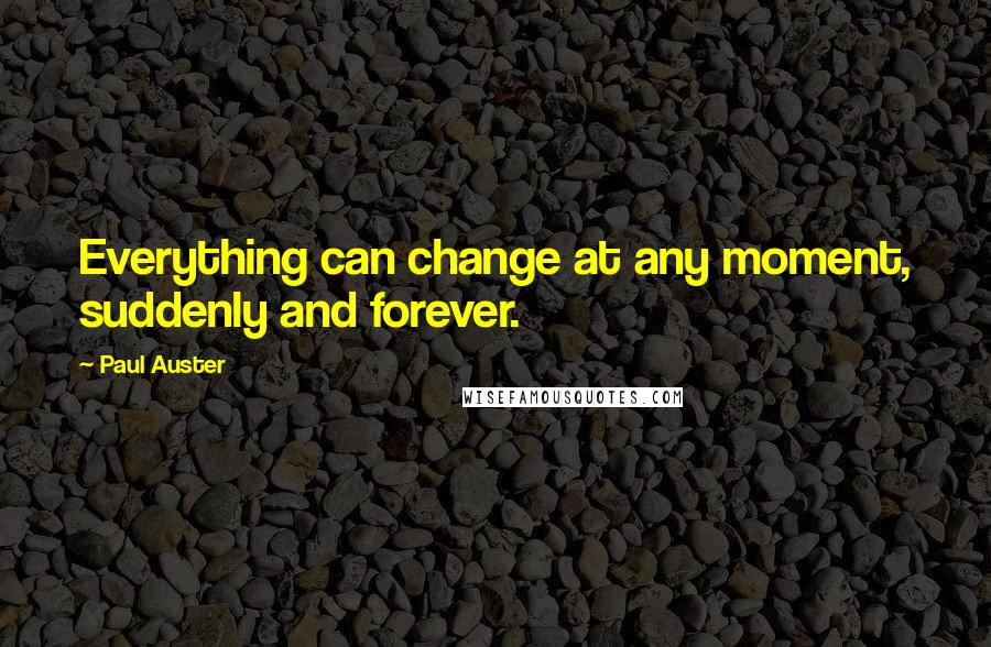 Paul Auster quotes: Everything can change at any moment, suddenly and forever.