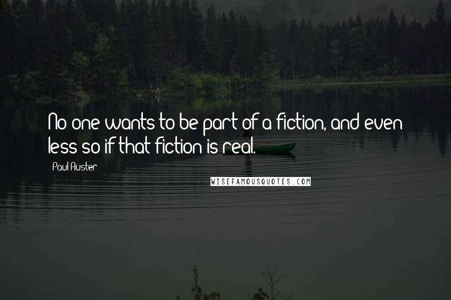 Paul Auster quotes: No one wants to be part of a fiction, and even less so if that fiction is real.