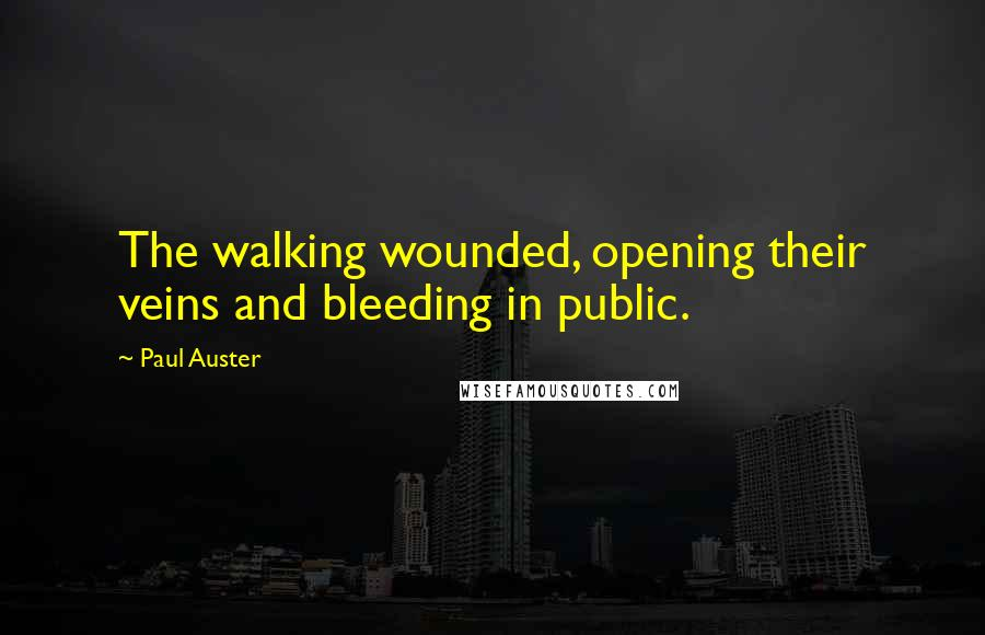 Paul Auster quotes: The walking wounded, opening their veins and bleeding in public.