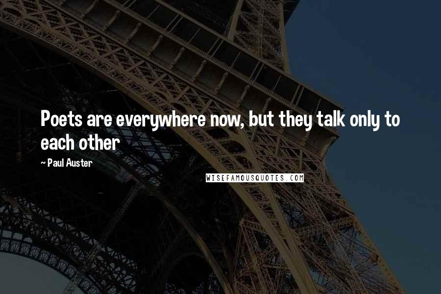 Paul Auster quotes: Poets are everywhere now, but they talk only to each other