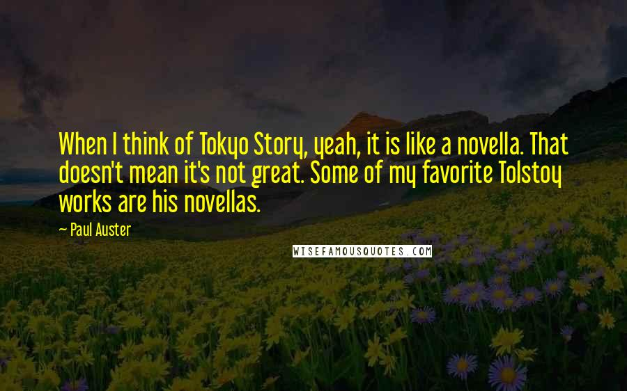 Paul Auster quotes: When I think of Tokyo Story, yeah, it is like a novella. That doesn't mean it's not great. Some of my favorite Tolstoy works are his novellas.
