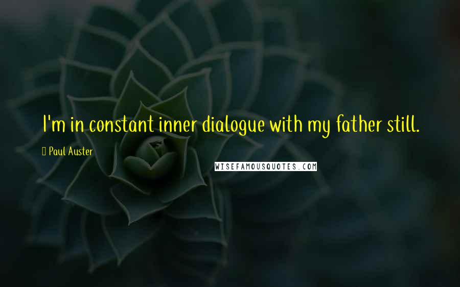 Paul Auster quotes: I'm in constant inner dialogue with my father still.