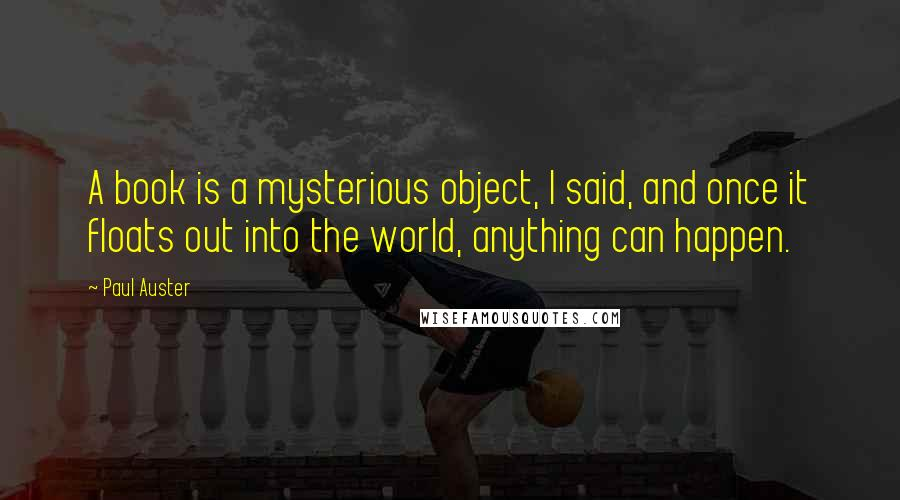 Paul Auster quotes: A book is a mysterious object, I said, and once it floats out into the world, anything can happen.