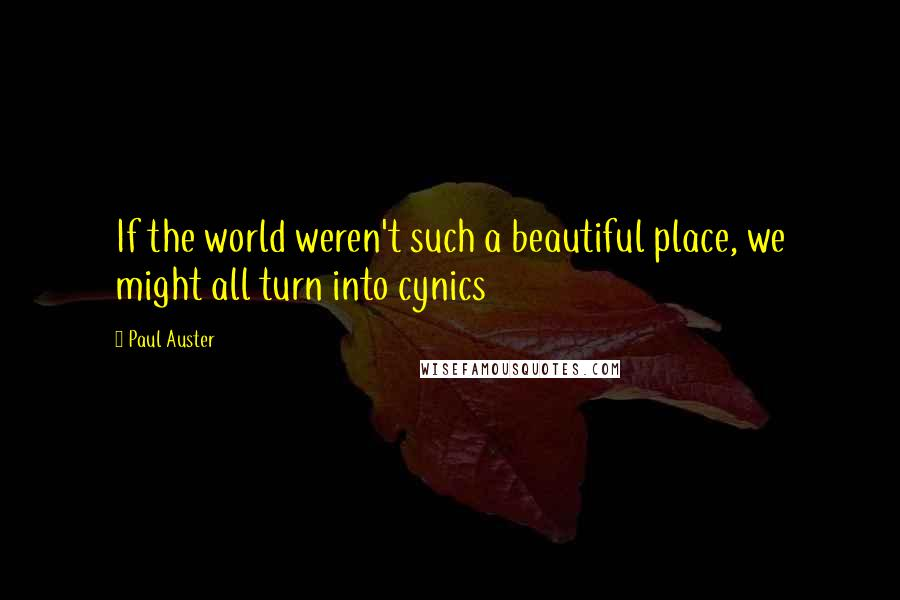 Paul Auster quotes: If the world weren't such a beautiful place, we might all turn into cynics