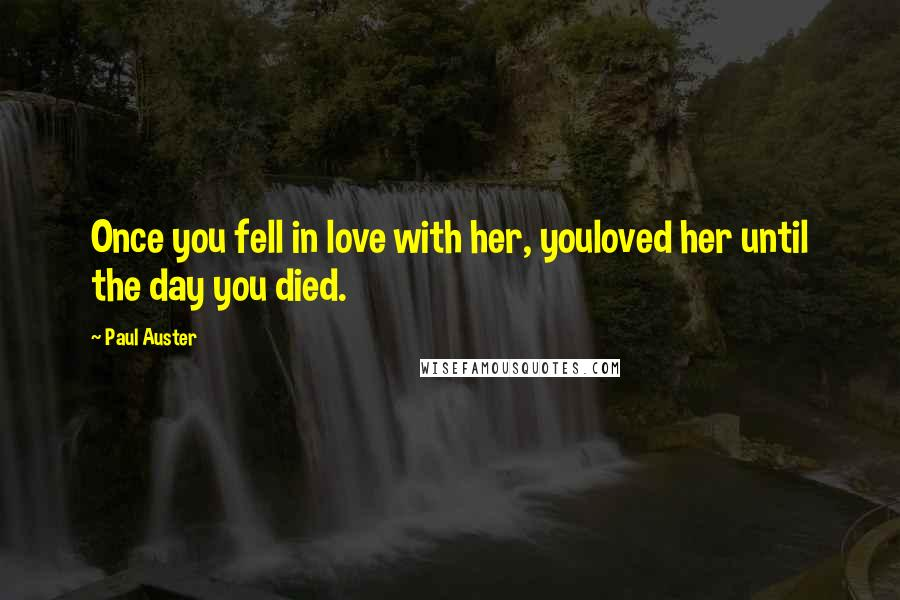 Paul Auster quotes: Once you fell in love with her, youloved her until the day you died.