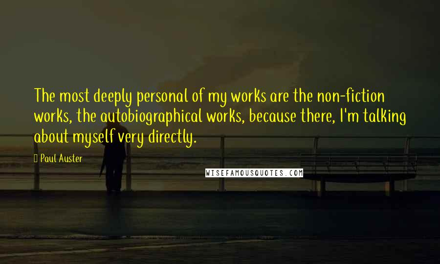 Paul Auster quotes: The most deeply personal of my works are the non-fiction works, the autobiographical works, because there, I'm talking about myself very directly.