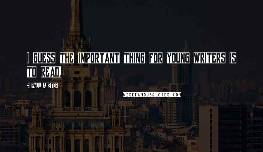 Paul Auster quotes: I guess the important thing for young writers is to read.