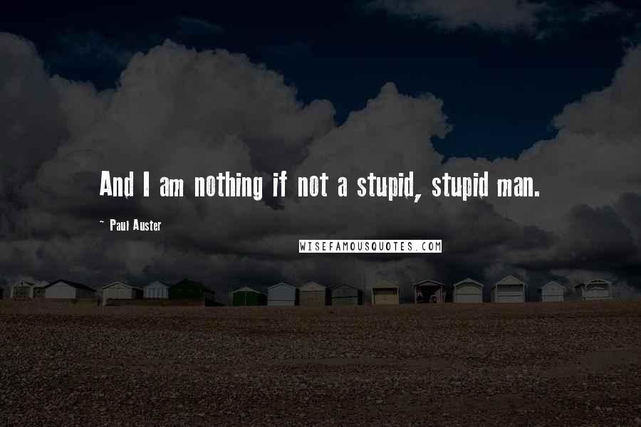 Paul Auster quotes: And I am nothing if not a stupid, stupid man.
