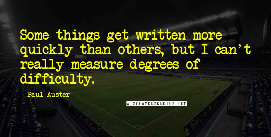 Paul Auster quotes: Some things get written more quickly than others, but I can't really measure degrees of difficulty.