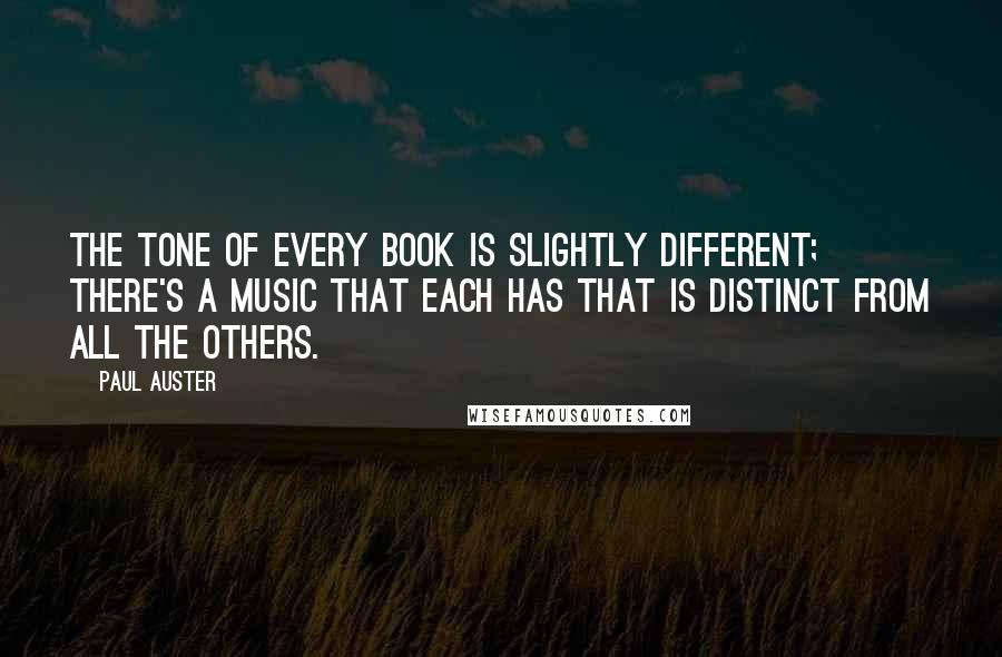Paul Auster quotes: The tone of every book is slightly different; there's a music that each has that is distinct from all the others.