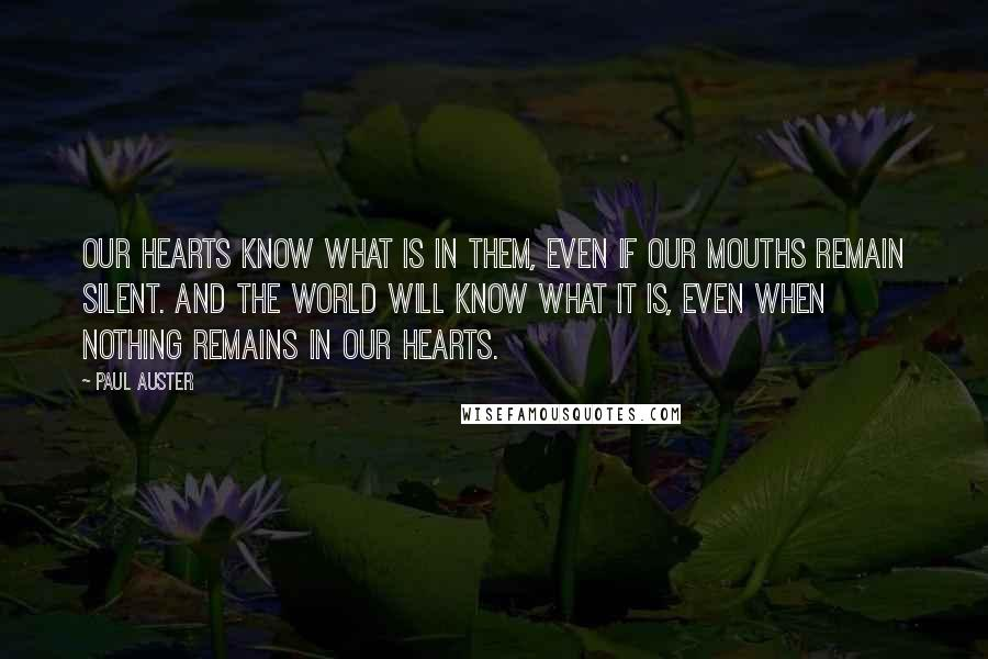Paul Auster quotes: Our hearts know what is in them, even if our mouths remain silent. And the world will know what it is, even when nothing remains in our hearts.
