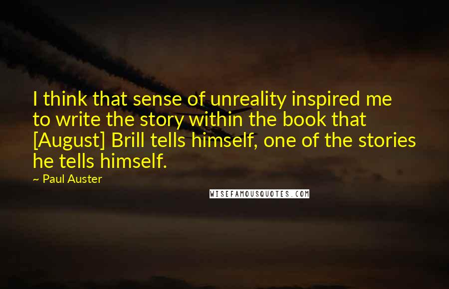 Paul Auster quotes: I think that sense of unreality inspired me to write the story within the book that [August] Brill tells himself, one of the stories he tells himself.