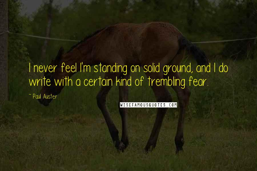 Paul Auster quotes: I never feel I'm standing on solid ground, and I do write with a certain kind of trembling fear.