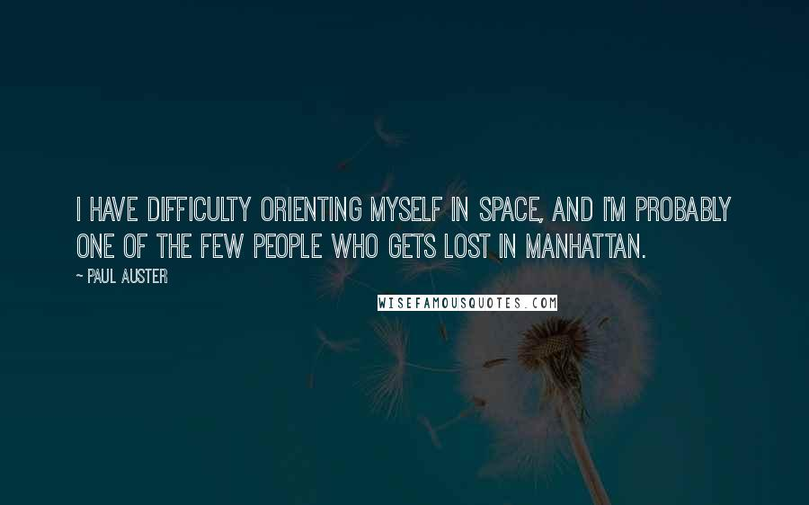 Paul Auster quotes: I have difficulty orienting myself in space, and I'm probably one of the few people who gets lost in Manhattan.