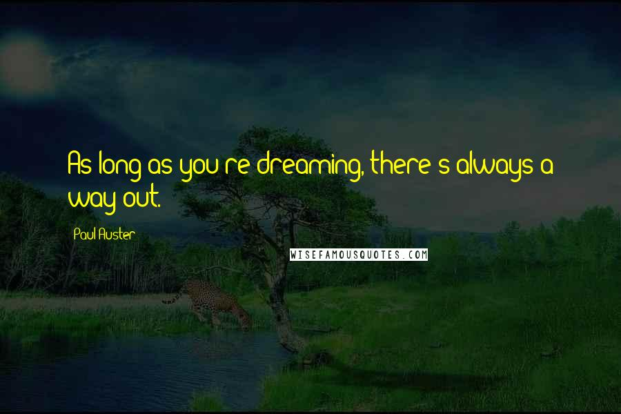 Paul Auster quotes: As long as you're dreaming, there's always a way out.
