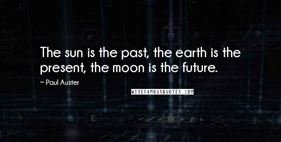 Paul Auster quotes: The sun is the past, the earth is the present, the moon is the future.