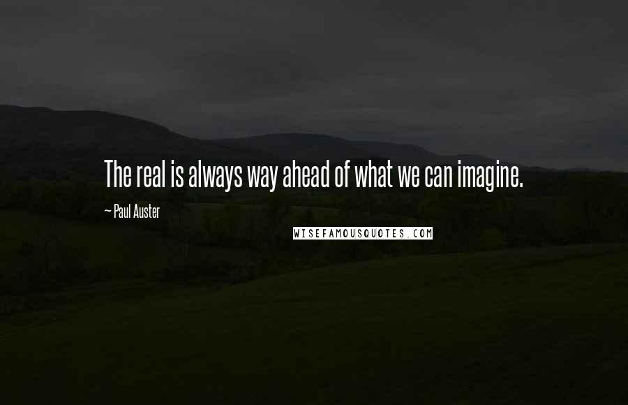 Paul Auster quotes: The real is always way ahead of what we can imagine.