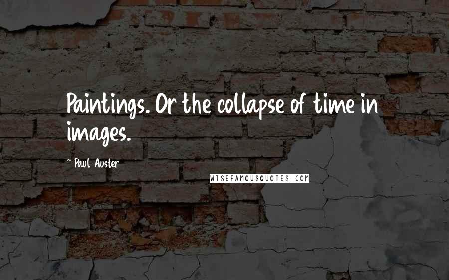 Paul Auster quotes: Paintings. Or the collapse of time in images.