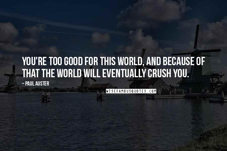 Paul Auster quotes: You're too good for this world, and because of that the world will eventually crush you.