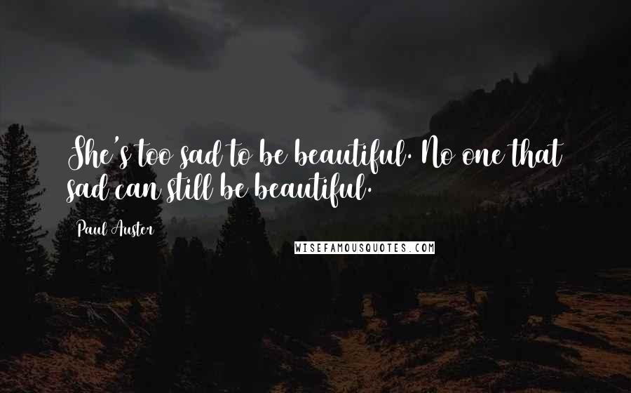 Paul Auster quotes: She's too sad to be beautiful. No one that sad can still be beautiful.