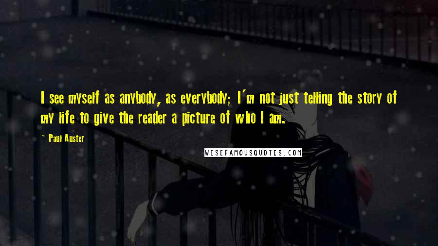 Paul Auster quotes: I see myself as anybody, as everybody; I'm not just telling the story of my life to give the reader a picture of who I am.