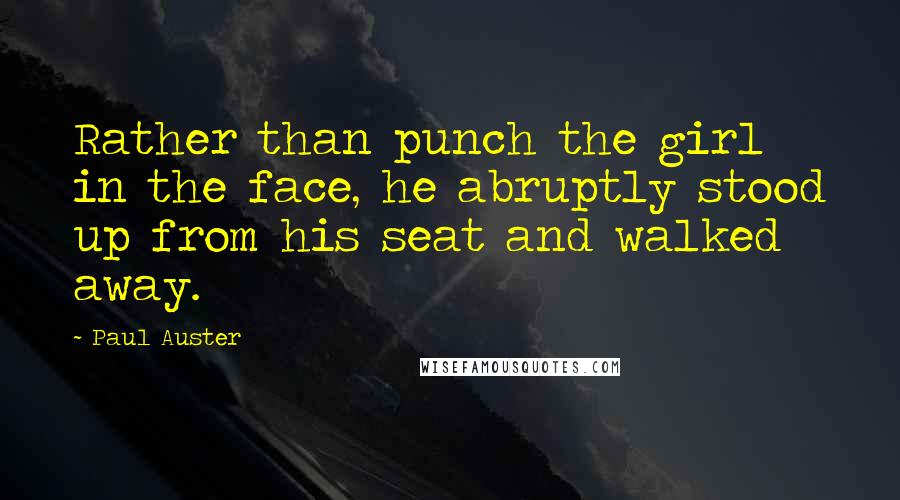 Paul Auster quotes: Rather than punch the girl in the face, he abruptly stood up from his seat and walked away.