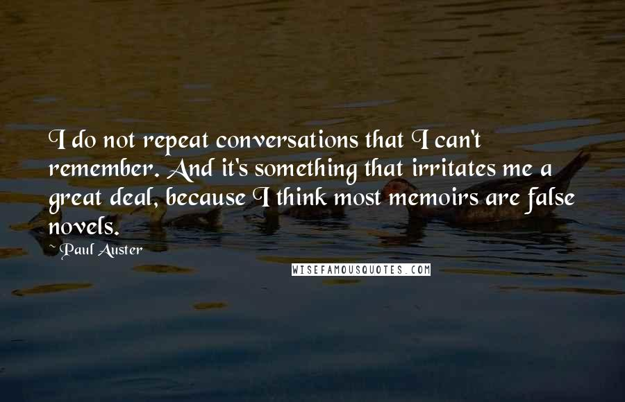 Paul Auster quotes: I do not repeat conversations that I can't remember. And it's something that irritates me a great deal, because I think most memoirs are false novels.